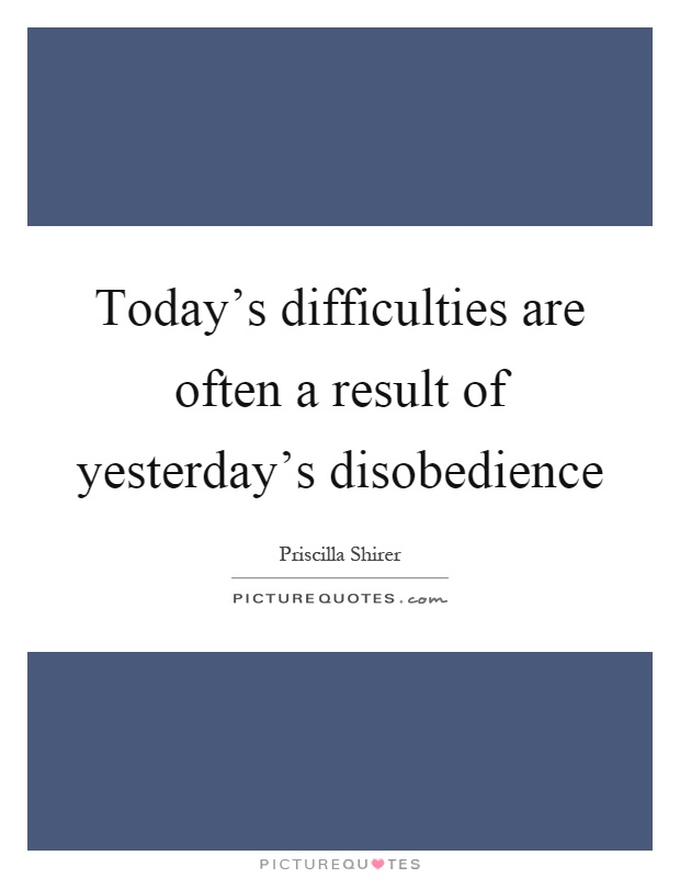 Today's difficulties are often a result of yesterday's disobedience Picture Quote #1