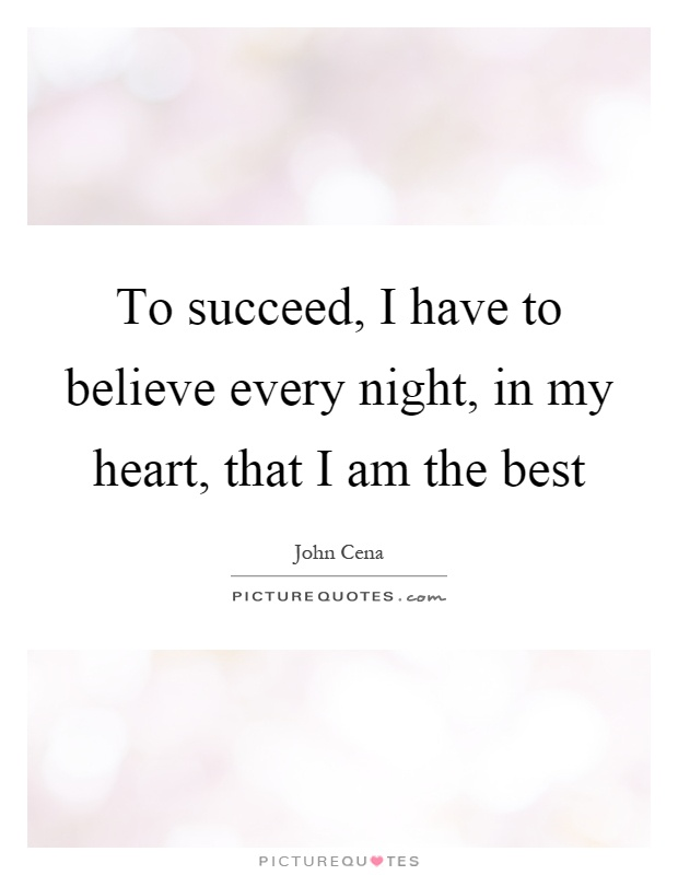 To succeed, I have to believe every night, in my heart, that I am the best Picture Quote #1