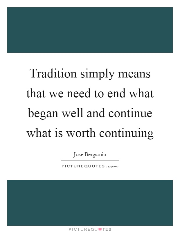 Tradition simply means that we need to end what began well and continue what is worth continuing Picture Quote #1