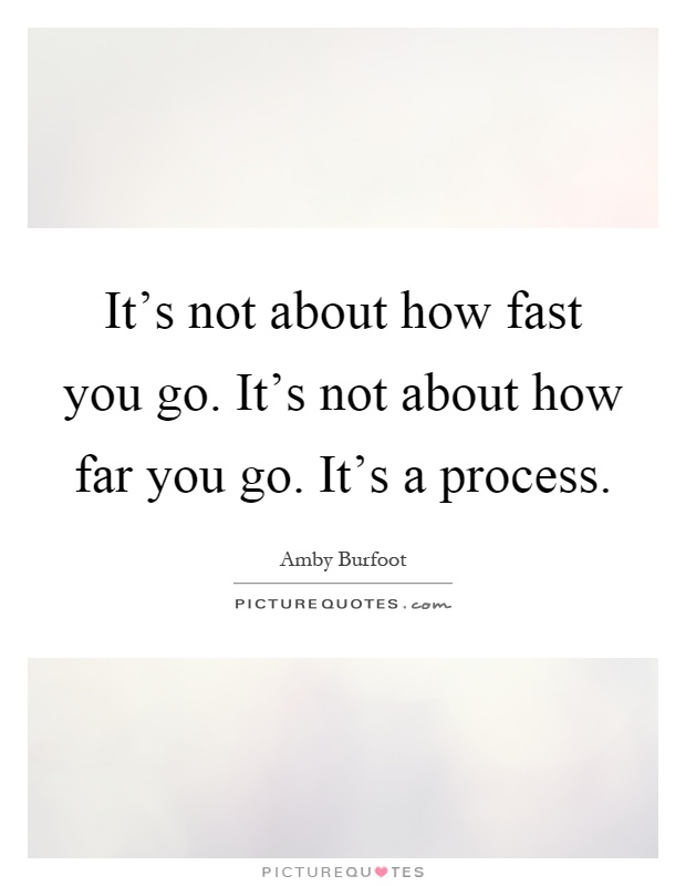 It's not about how fast you go. It's not about how far you go. It's a process Picture Quote #1