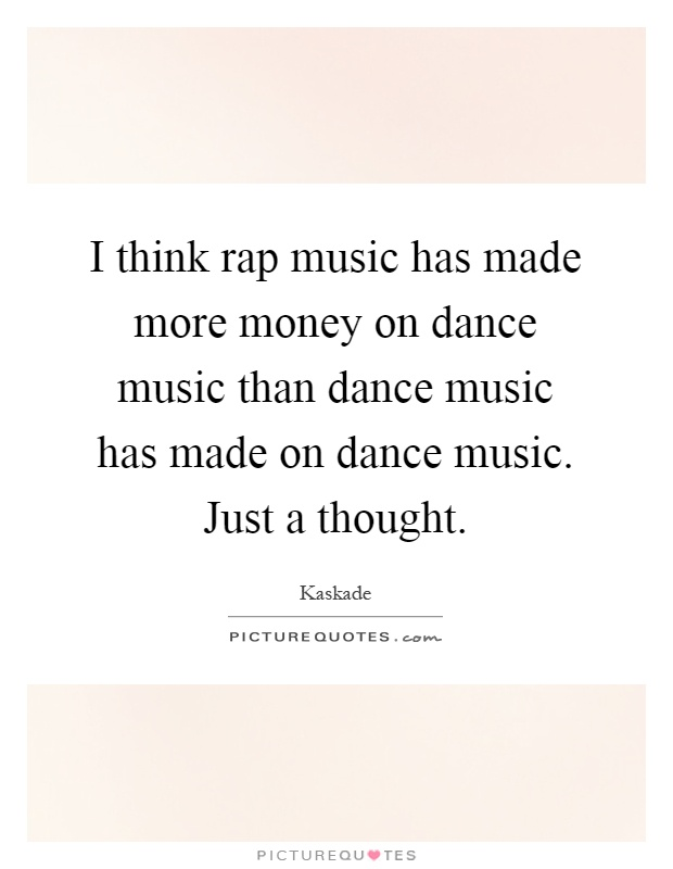 I think rap music has made more money on dance music than dance music has made on dance music. Just a thought Picture Quote #1