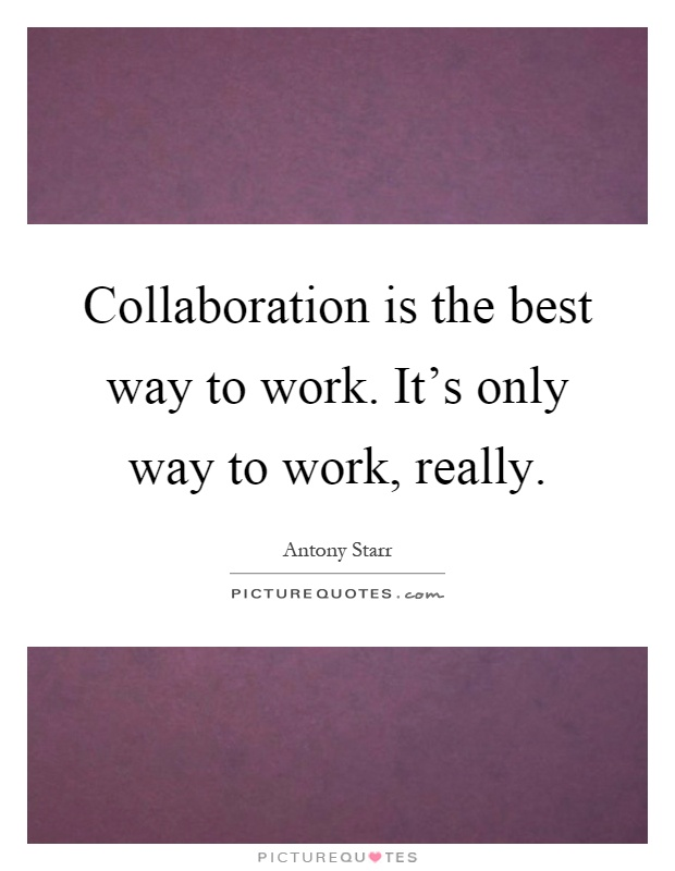 Collaboration is the best way to work. It's only way to work, really Picture Quote #1