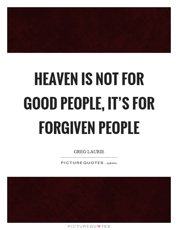 Heaven is not for good people, it's for forgiven people Picture Quote #1