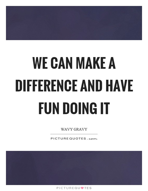 We can make a difference and have fun doing it Picture Quote #1
