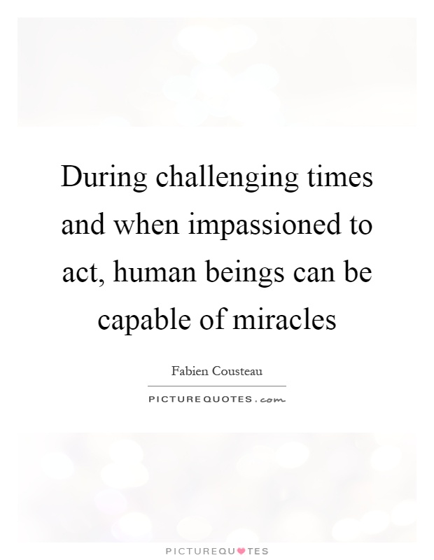 During challenging times and when impassioned to act, human beings can be capable of miracles Picture Quote #1
