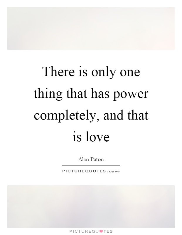 There is only one thing that has power completely, and that is love Picture Quote #1