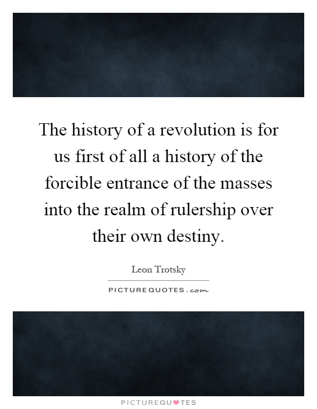 The history of a revolution is for us first of all a history of the forcible entrance of the masses into the realm of rulership over their own destiny Picture Quote #1