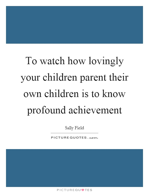 To watch how lovingly your children parent their own children is to know profound achievement Picture Quote #1