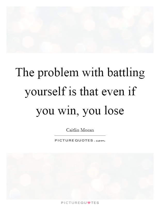 The problem with battling yourself is that even if you win, you lose Picture Quote #1