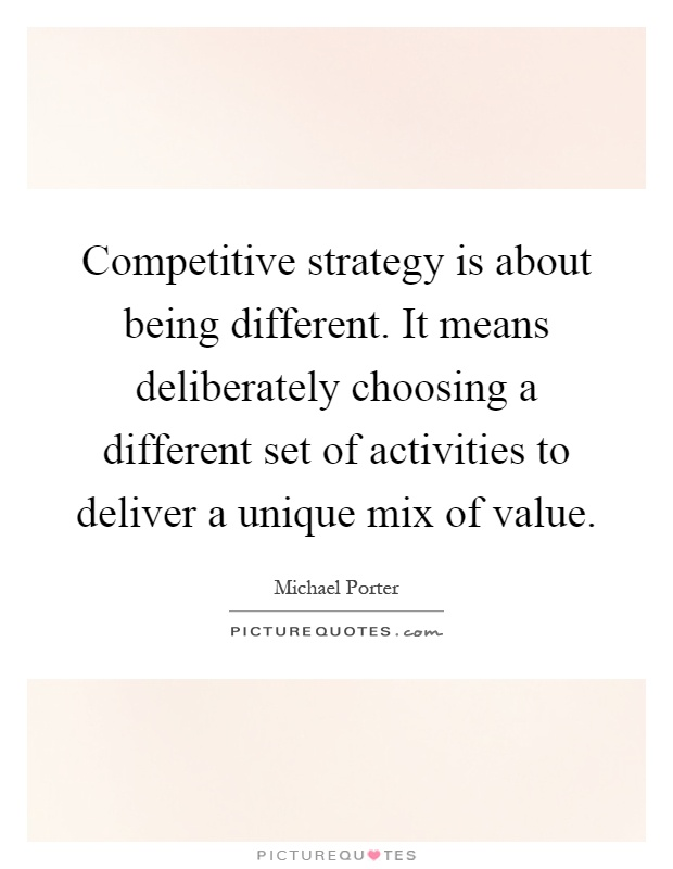 Competitive strategy is about being different. It means deliberately choosing a different set of activities to deliver a unique mix of value Picture Quote #1