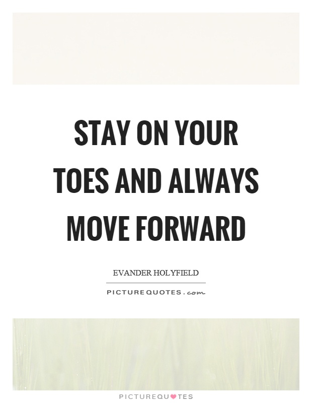 Stay on your toes and always move forward Picture Quote #1