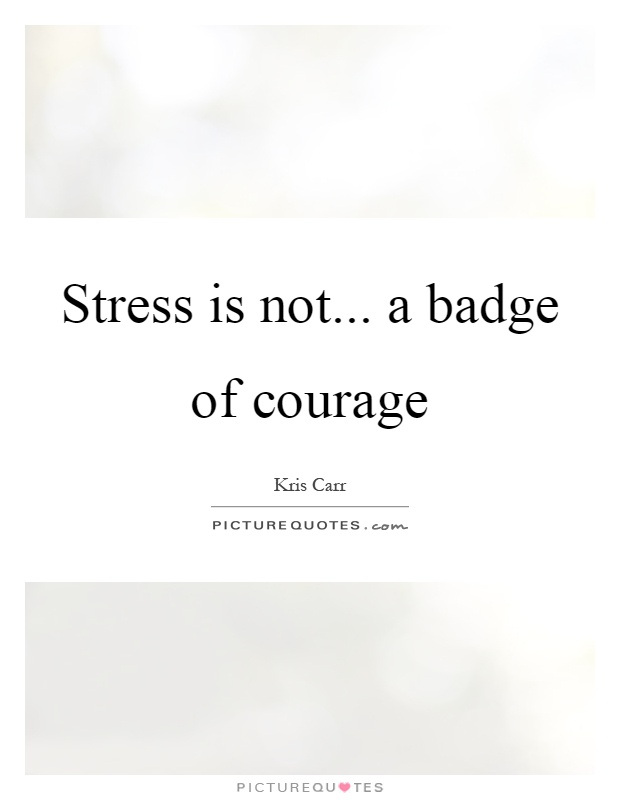 Stress is not... a badge of courage Picture Quote #1