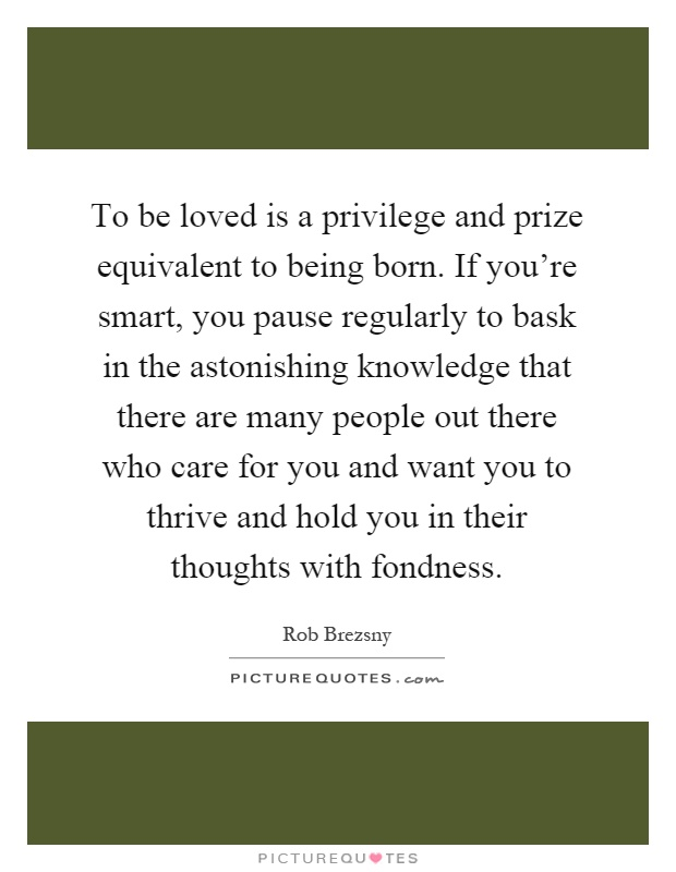 To be loved is a privilege and prize equivalent to being born. If you're smart, you pause regularly to bask in the astonishing knowledge that there are many people out there who care for you and want you to thrive and hold you in their thoughts with fondness Picture Quote #1