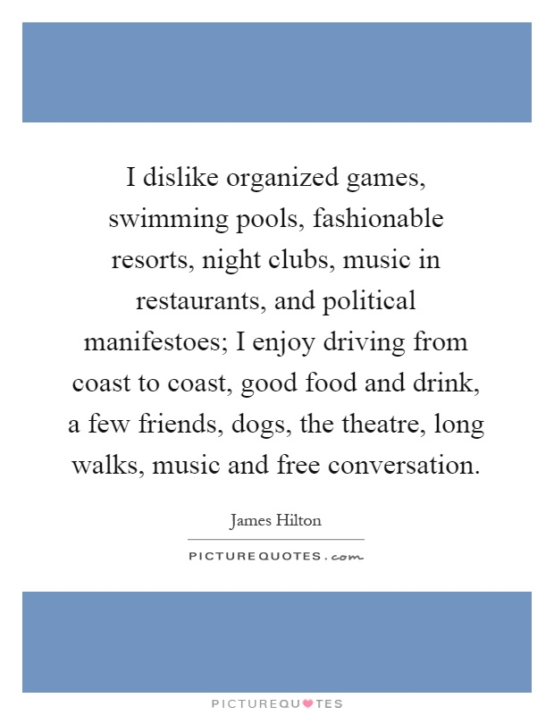 I dislike organized games, swimming pools, fashionable resorts, night clubs, music in restaurants, and political manifestoes; I enjoy driving from coast to coast, good food and drink, a few friends, dogs, the theatre, long walks, music and free conversation Picture Quote #1