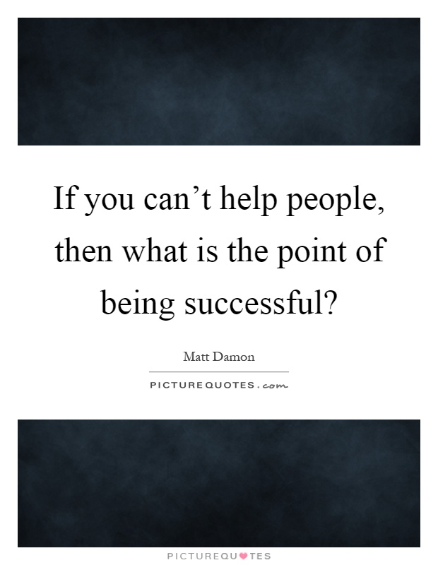 If you can't help people, then what is the point of being successful? Picture Quote #1