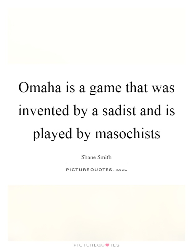 Omaha is a game that was invented by a sadist and is played by masochists Picture Quote #1