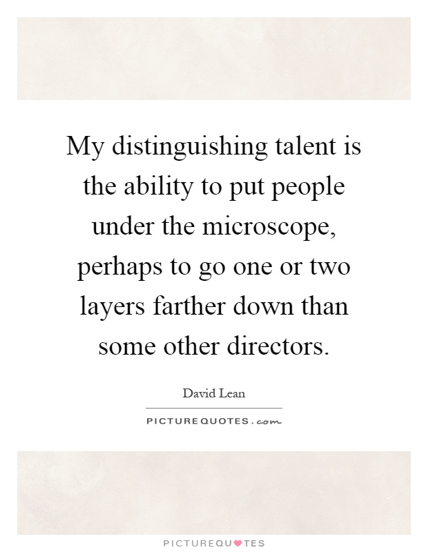 My distinguishing talent is the ability to put people under the microscope, perhaps to go one or two layers farther down than some other directors Picture Quote #1