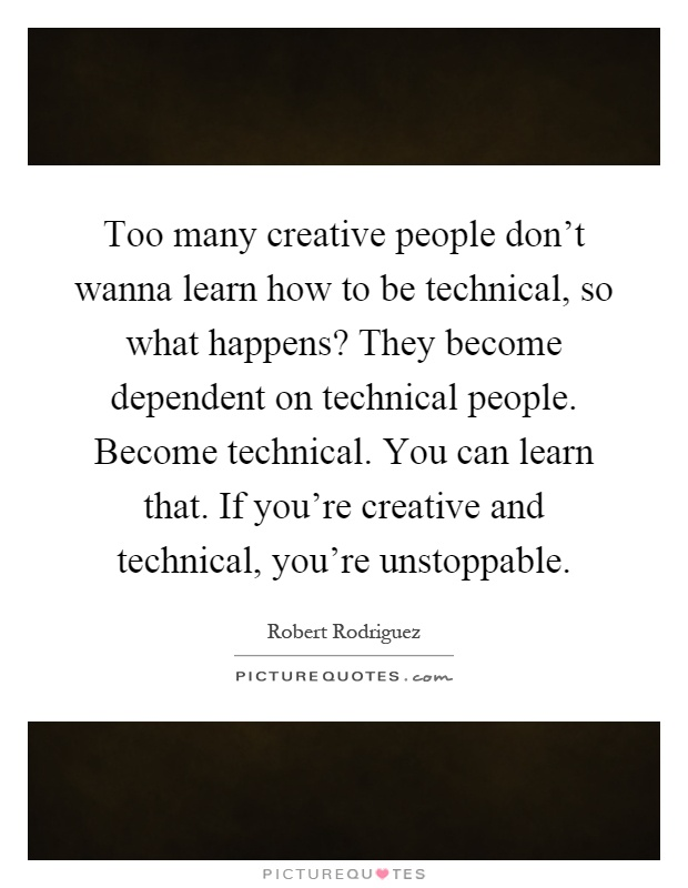 Too many creative people don't wanna learn how to be technical, so what happens? They become dependent on technical people. Become technical. You can learn that. If you're creative and technical, you're unstoppable Picture Quote #1