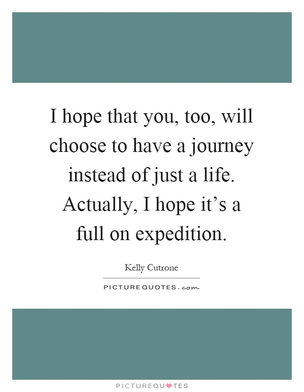 I hope that you, too, will choose to have a journey instead of just a life. Actually, I hope it's a full on expedition Picture Quote #1