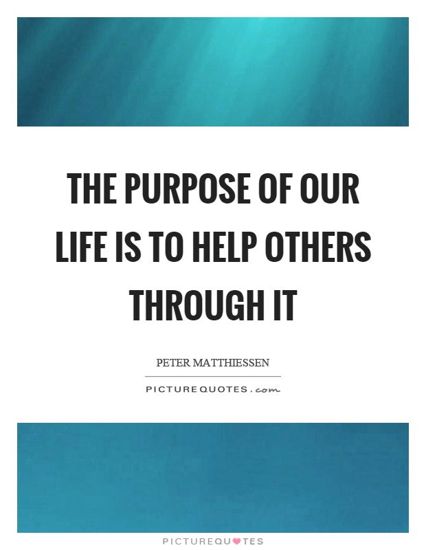 The purpose of our life is to help others through it Picture Quote #1