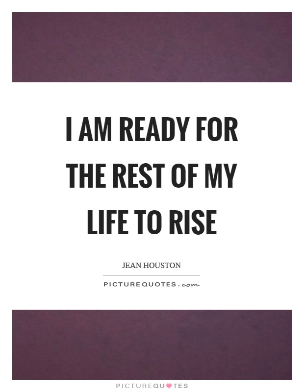 I am ready for the rest of my life to rise Picture Quote #1