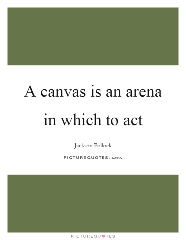 A canvas is an arena in which to act Picture Quote #1