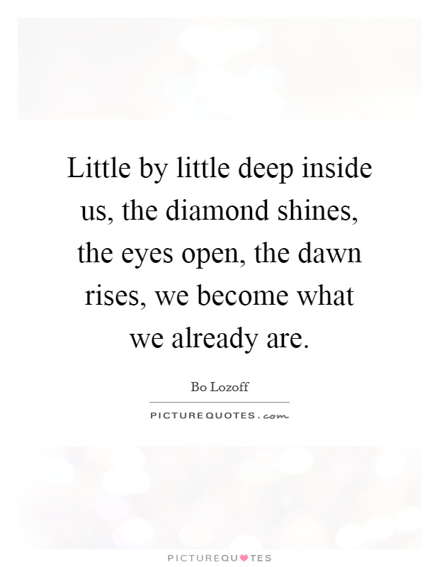 Little by little deep inside us, the diamond shines, the eyes open, the dawn rises, we become what we already are Picture Quote #1
