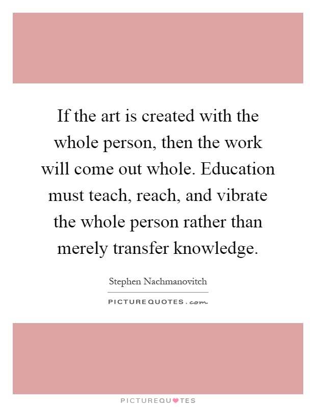 If the art is created with the whole person, then the work will come out whole. Education must teach, reach, and vibrate the whole person rather than merely transfer knowledge Picture Quote #1