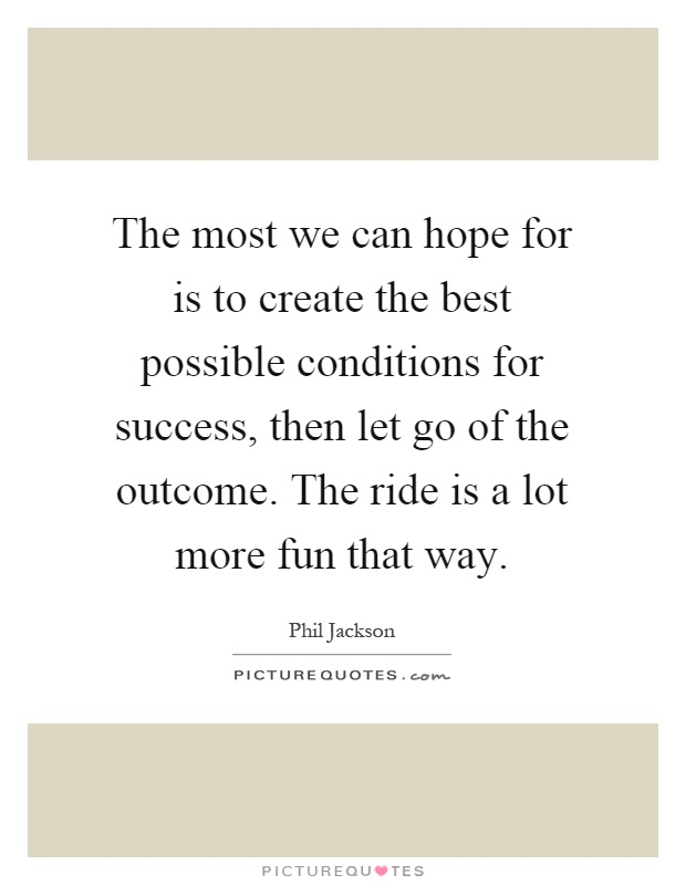 The most we can hope for is to create the best possible conditions for success, then let go of the outcome. The ride is a lot more fun that way Picture Quote #1