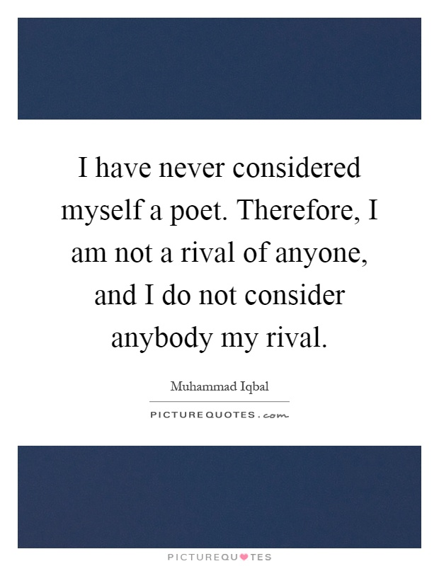 I have never considered myself a poet. Therefore, I am not a rival of anyone, and I do not consider anybody my rival Picture Quote #1