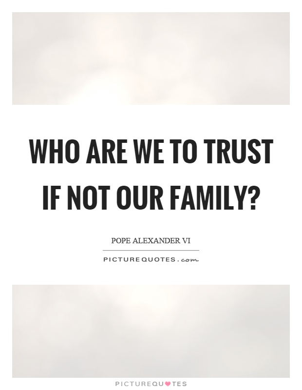 Who are we to trust if not our family? Picture Quote #1