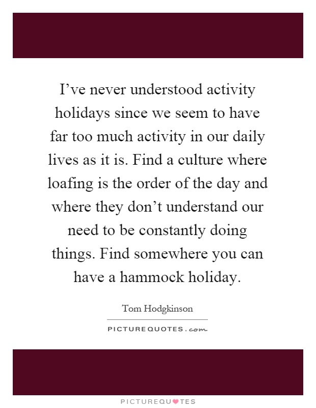 I've never understood activity holidays since we seem to have far too much activity in our daily lives as it is. Find a culture where loafing is the order of the day and where they don't understand our need to be constantly doing things. Find somewhere you can have a hammock holiday Picture Quote #1