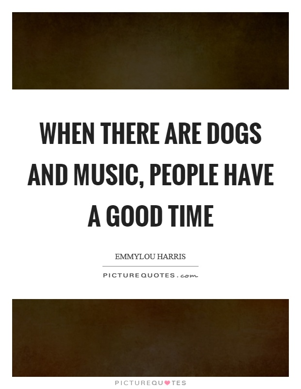 When there are dogs and music, people have a good time Picture Quote #1
