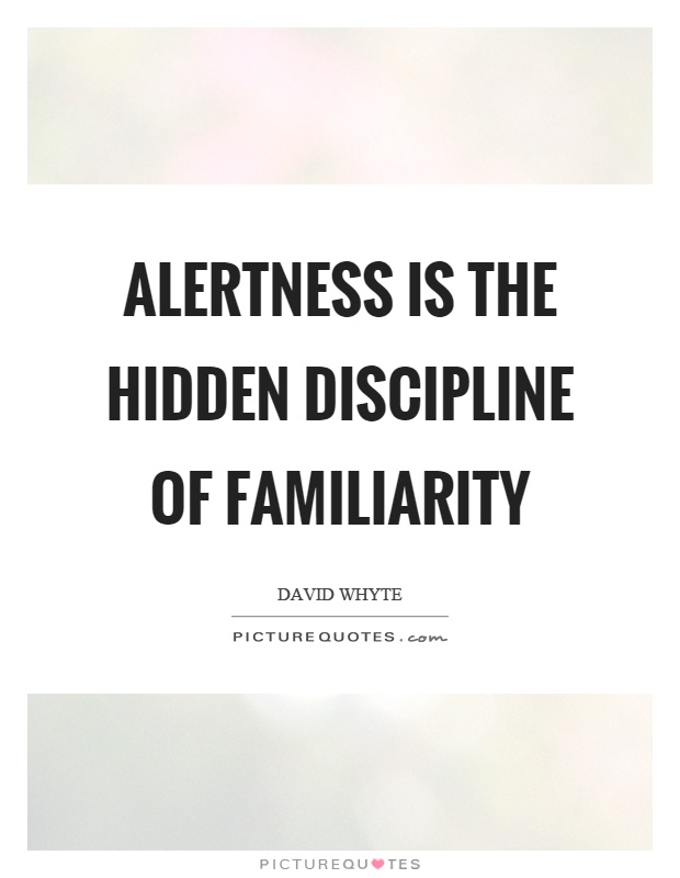 Alertness is the hidden discipline of familiarity Picture Quote #1