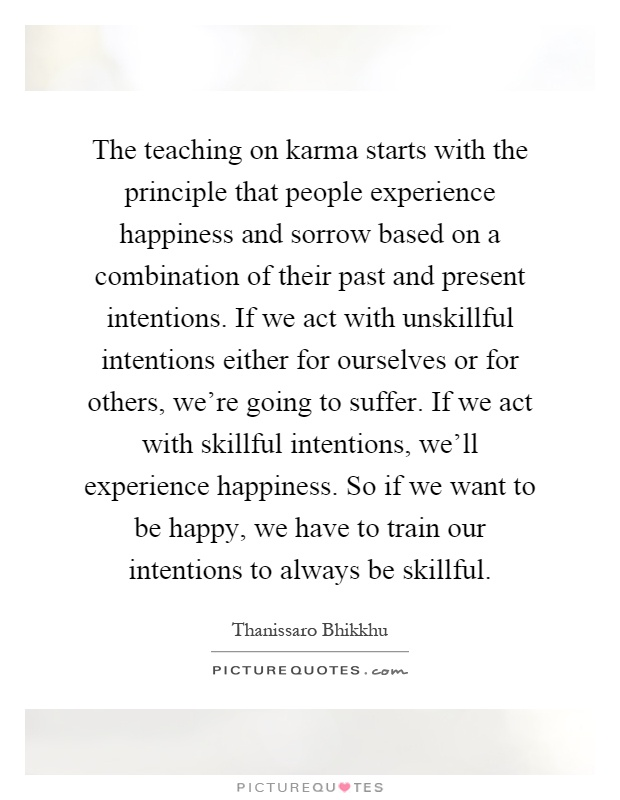 The teaching on karma starts with the principle that people experience happiness and sorrow based on a combination of their past and present intentions. If we act with unskillful intentions either for ourselves or for others, we're going to suffer. If we act with skillful intentions, we'll experience happiness. So if we want to be happy, we have to train our intentions to always be skillful Picture Quote #1