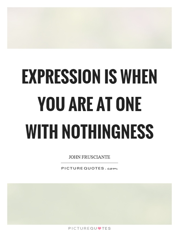 Expression is when you are at one with nothingness Picture Quote #1