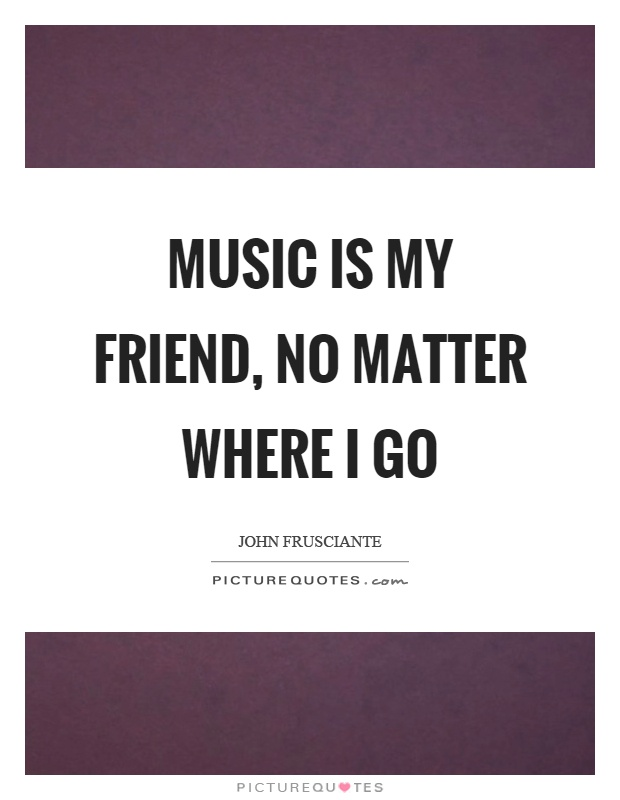 Music is my friend, no matter where I go Picture Quote #1