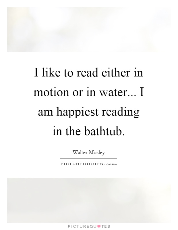 I like to read either in motion or in water... I am happiest ...