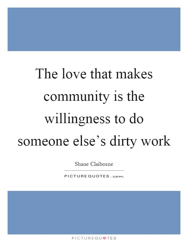 The love that makes community is the willingness to do someone else's dirty work Picture Quote #1