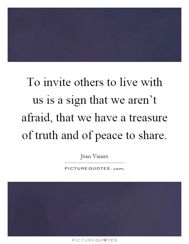 To invite others to live with us is a sign that we aren't afraid, that we have a treasure of truth and of peace to share Picture Quote #1