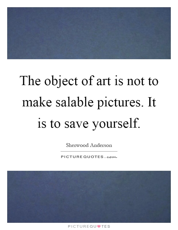 The object of art is not to make salable pictures. It is to save yourself Picture Quote #1