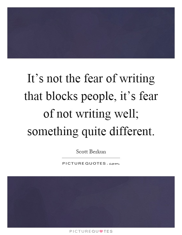It's not the fear of writing that blocks people, it's fear of not writing well; something quite different Picture Quote #1