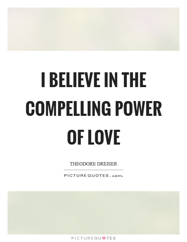 I believe in the compelling power of love Picture Quote #1