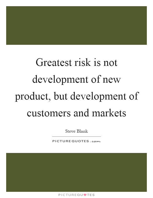 Greatest risk is not development of new product, but development of customers and markets Picture Quote #1