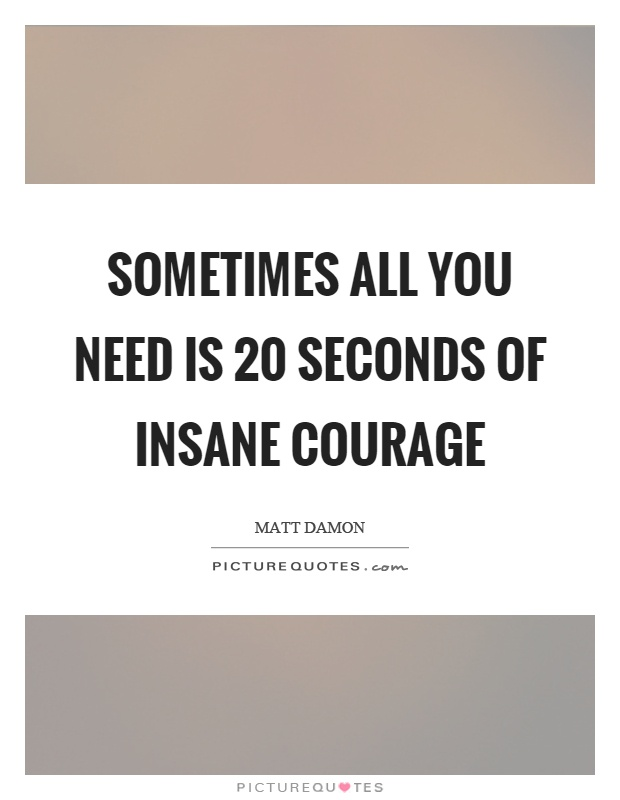 Elegant Sometimes All You Need Is 20 Seconds Of Insane Courage Picture Quote #1