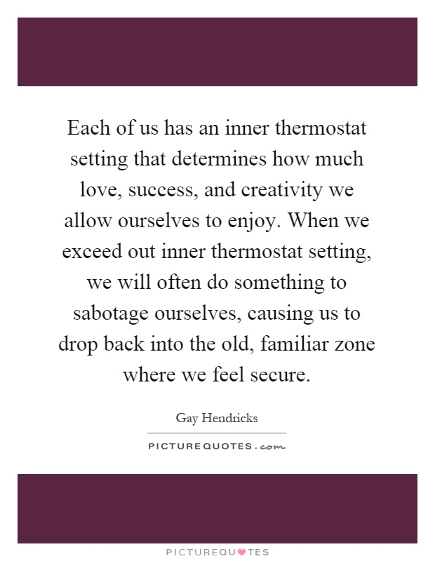Each of us has an inner thermostat setting that determines how much love, success, and creativity we allow ourselves to enjoy. When we exceed out inner thermostat setting, we will often do something to sabotage ourselves, causing us to drop back into the old, familiar zone where we feel secure Picture Quote #1