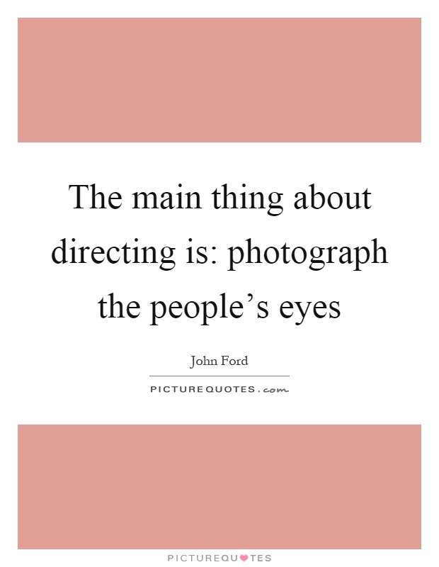 The main thing about directing is: photograph the people's eyes Picture Quote #1