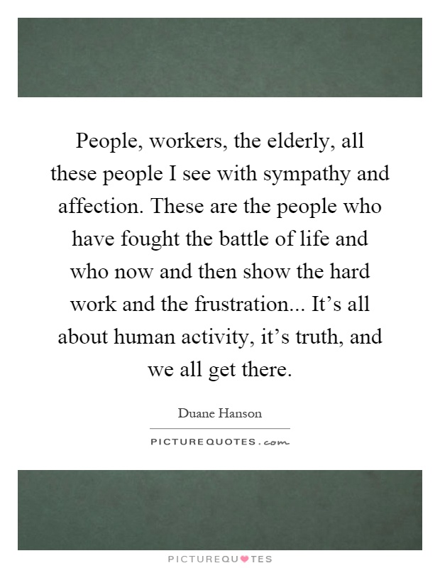 People, workers, the elderly, all these people I see with sympathy and affection. These are the people who have fought the battle of life and who now and then show the hard work and the frustration... It's all about human activity, it's truth, and we all get there Picture Quote #1