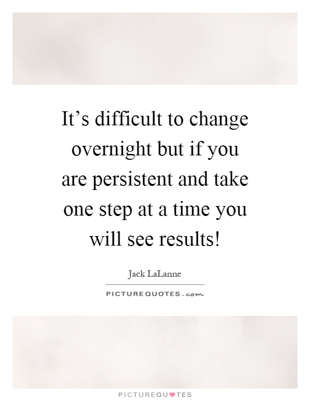 It's difficult to change overnight but if you are persistent and take one step at a time you will see results! Picture Quote #1