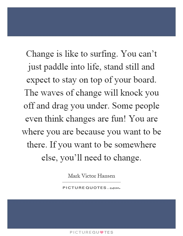 Change is like to surfing. You can't just paddle into life, stand still and expect to stay on top of your board. The waves of change will knock you off and drag you under. Some people even think changes are fun! You are where you are because you want to be there. If you want to be somewhere else, you'll need to change Picture Quote #1